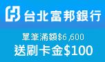 富邦銀行單筆滿額贈刷卡金100元