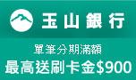 玉山銀行單筆分期滿額最高送刷卡金900元